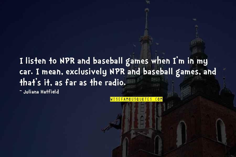 Car Quotes By Juliana Hatfield: I listen to NPR and baseball games when