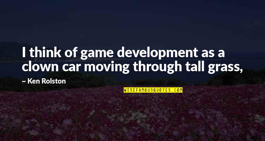 Car Quotes By Ken Rolston: I think of game development as a clown