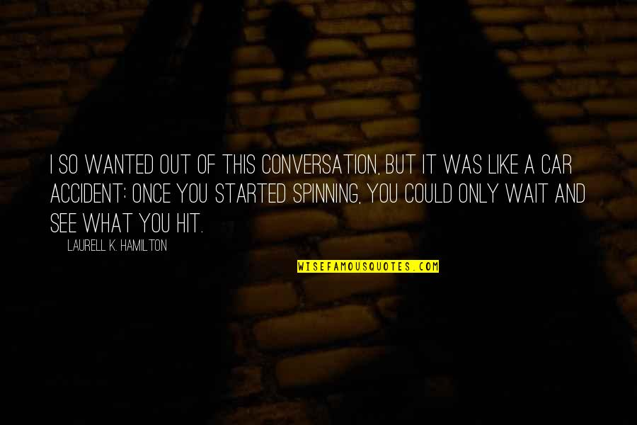 Car Quotes By Laurell K. Hamilton: I so wanted out of this conversation, but