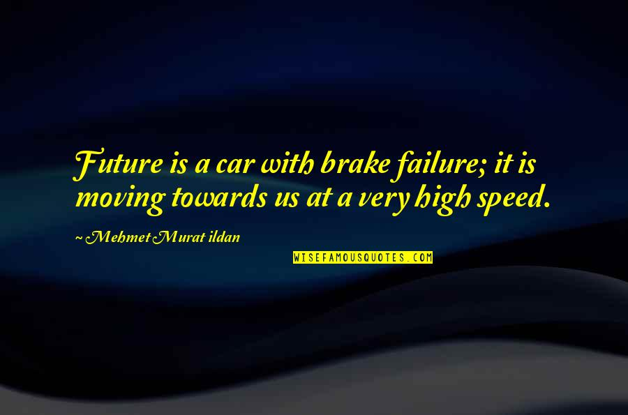 Car Quotes By Mehmet Murat Ildan: Future is a car with brake failure; it