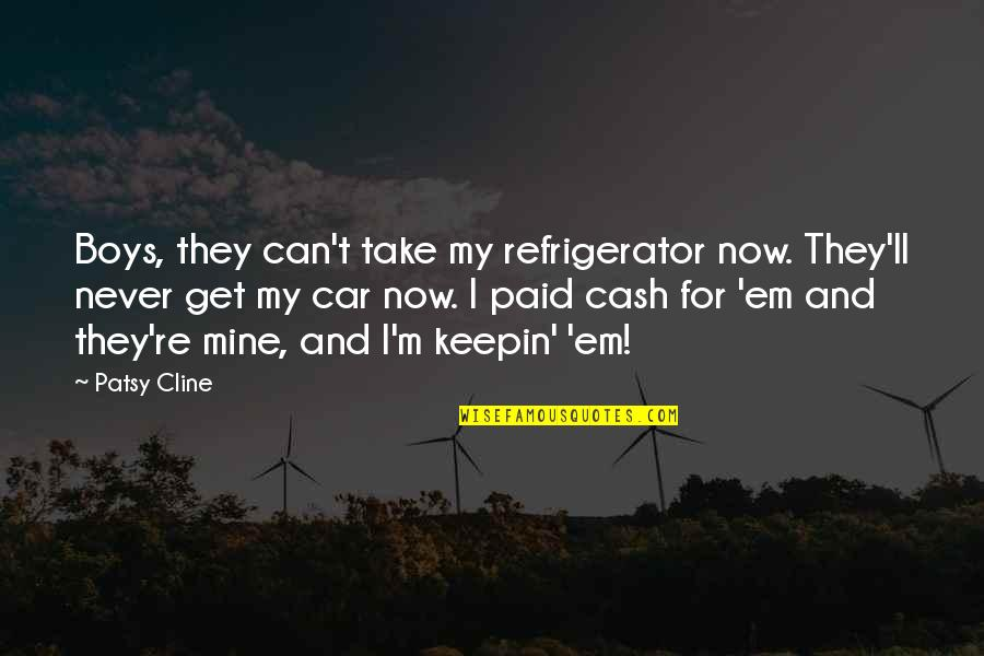 Car Quotes By Patsy Cline: Boys, they can't take my refrigerator now. They'll