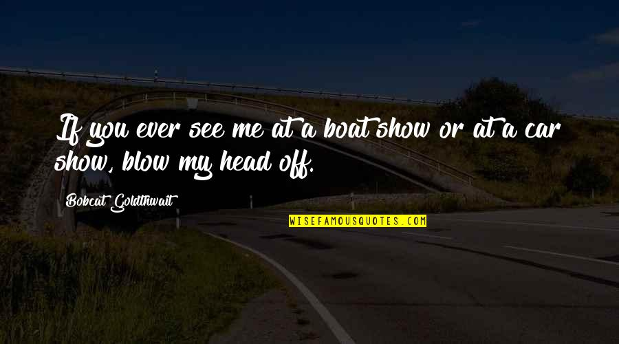 Car Show Quotes By Bobcat Goldthwait: If you ever see me at a boat
