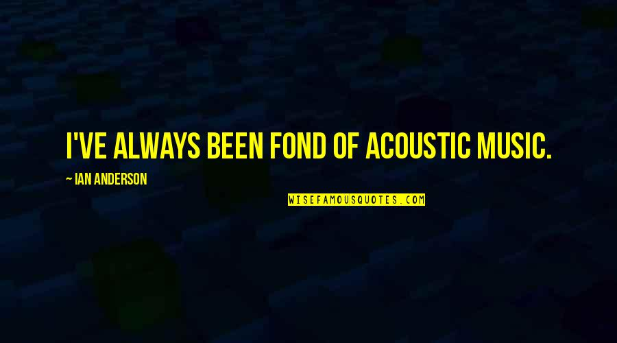 Car Talk Famous Quotes By Ian Anderson: I've always been fond of acoustic music.