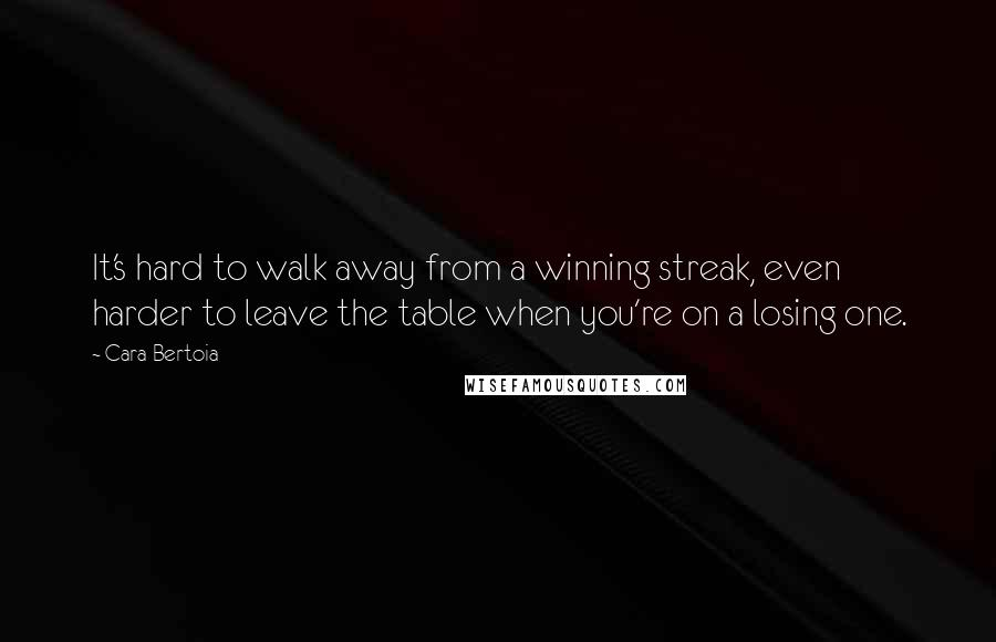 Cara Bertoia quotes: It's hard to walk away from a winning streak, even harder to leave the table when you're on a losing one.