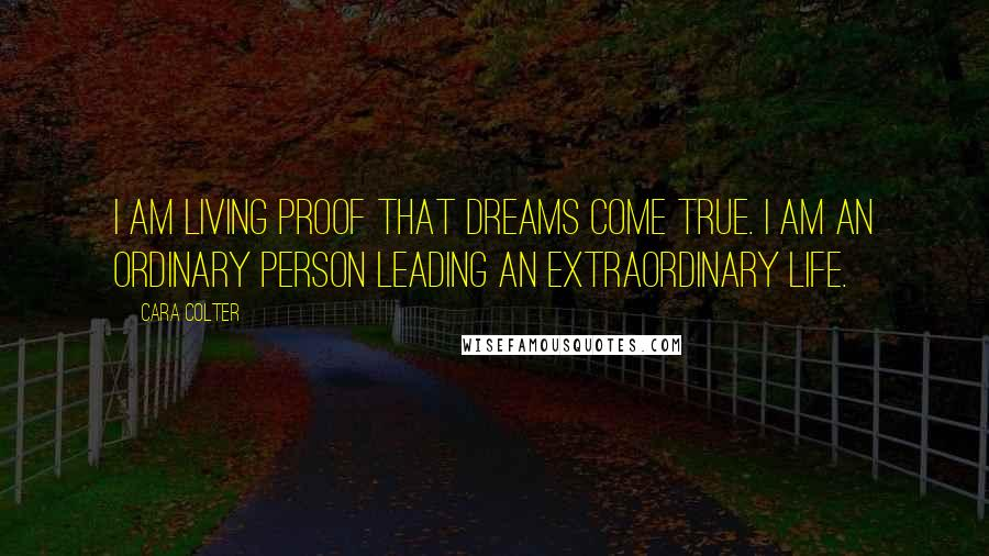 Cara Colter quotes: I am living proof that dreams come true. I am an ordinary person leading an extraordinary life.