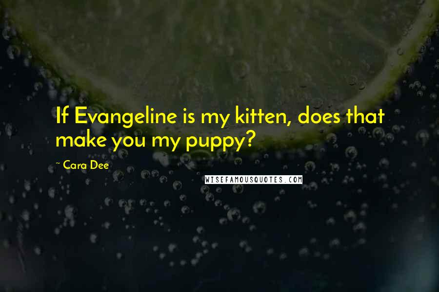 Cara Dee quotes: If Evangeline is my kitten, does that make you my puppy?