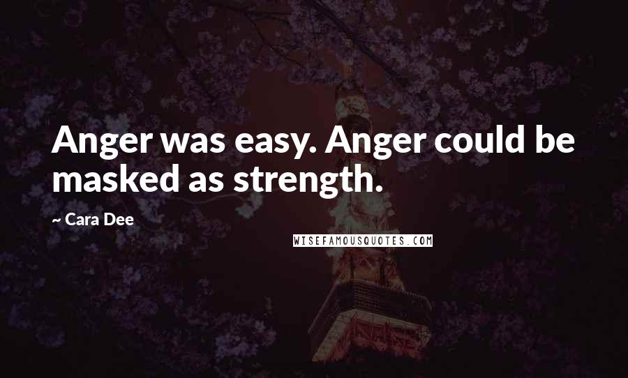 Cara Dee quotes: Anger was easy. Anger could be masked as strength.