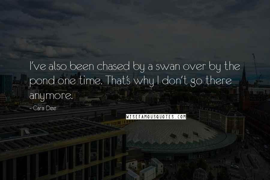 Cara Dee quotes: I've also been chased by a swan over by the pond one time. That's why I don't go there anymore.