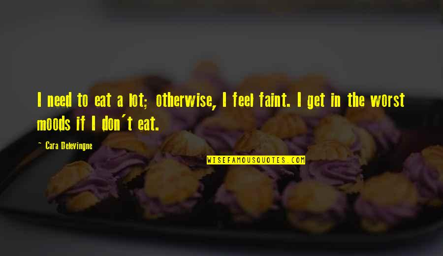 Cara Delevingne Quotes By Cara Delevingne: I need to eat a lot; otherwise, I