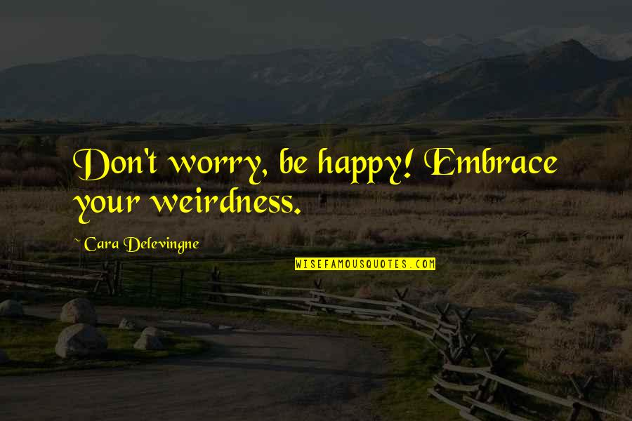 Cara Delevingne Quotes By Cara Delevingne: Don't worry, be happy! Embrace your weirdness.