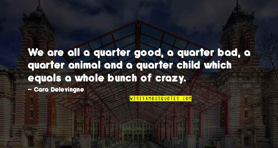 Cara Delevingne Quotes By Cara Delevingne: We are all a quarter good, a quarter