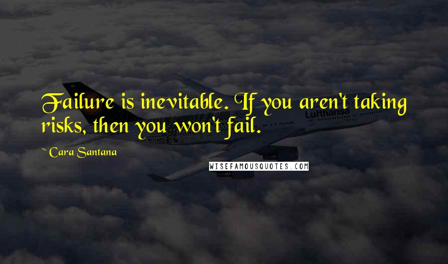 Cara Santana quotes: Failure is inevitable. If you aren't taking risks, then you won't fail.
