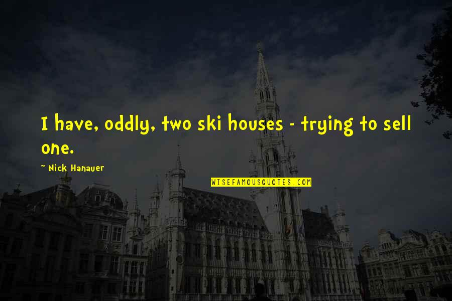 Carax Quotes By Nick Hanauer: I have, oddly, two ski houses - trying