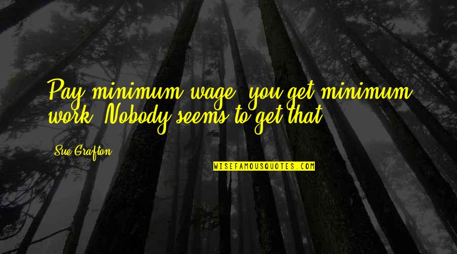 Carbon Footprints Quotes By Sue Grafton: Pay minimum wage, you get minimum work. Nobody
