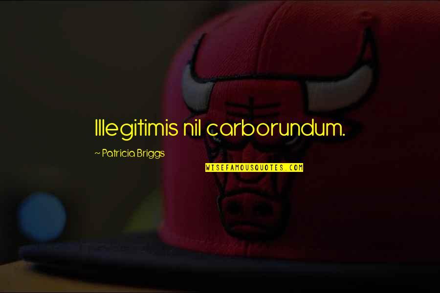 Carborundum Quotes By Patricia Briggs: Illegitimis nil carborundum.