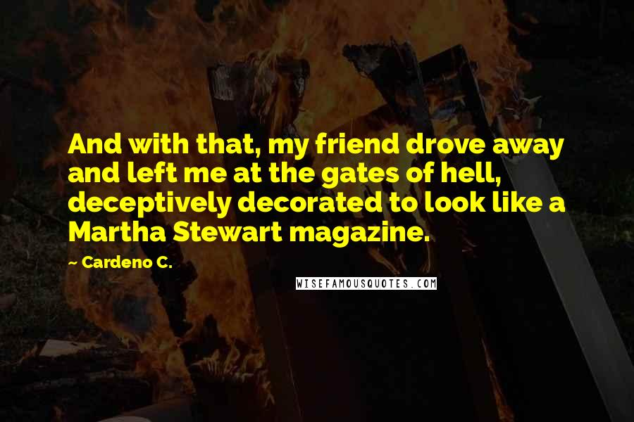 Cardeno C. quotes: And with that, my friend drove away and left me at the gates of hell, deceptively decorated to look like a Martha Stewart magazine.