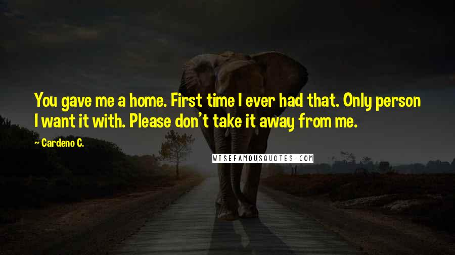 Cardeno C. quotes: You gave me a home. First time I ever had that. Only person I want it with. Please don't take it away from me.