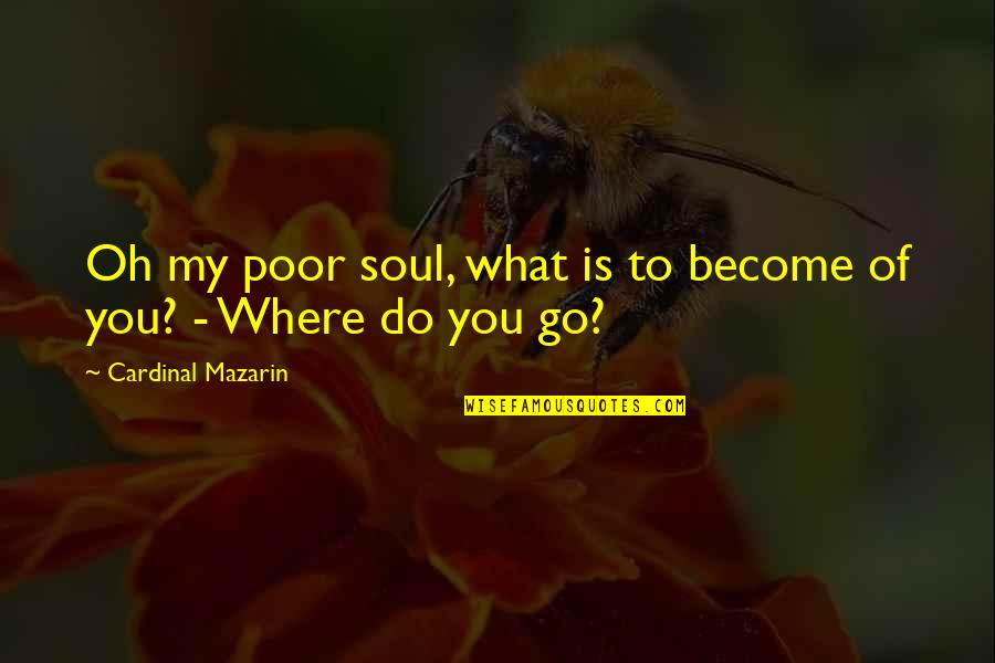 Cardinal Quotes By Cardinal Mazarin: Oh my poor soul, what is to become