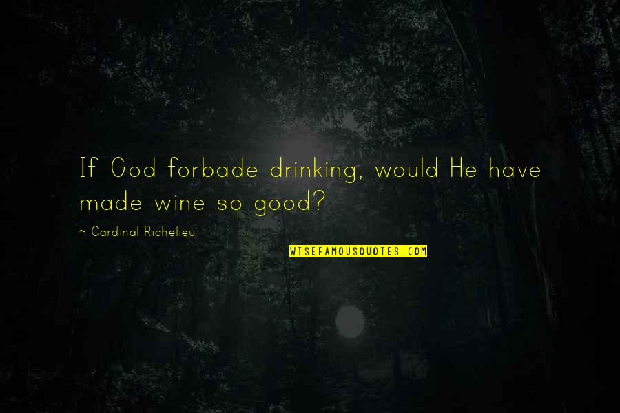 Cardinal Quotes By Cardinal Richelieu: If God forbade drinking, would He have made