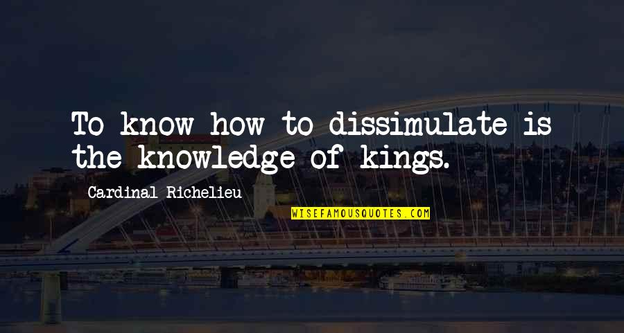 Cardinal Quotes By Cardinal Richelieu: To know how to dissimulate is the knowledge