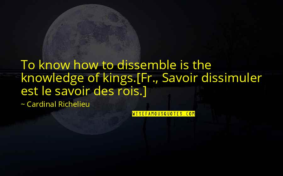 Cardinal Quotes By Cardinal Richelieu: To know how to dissemble is the knowledge