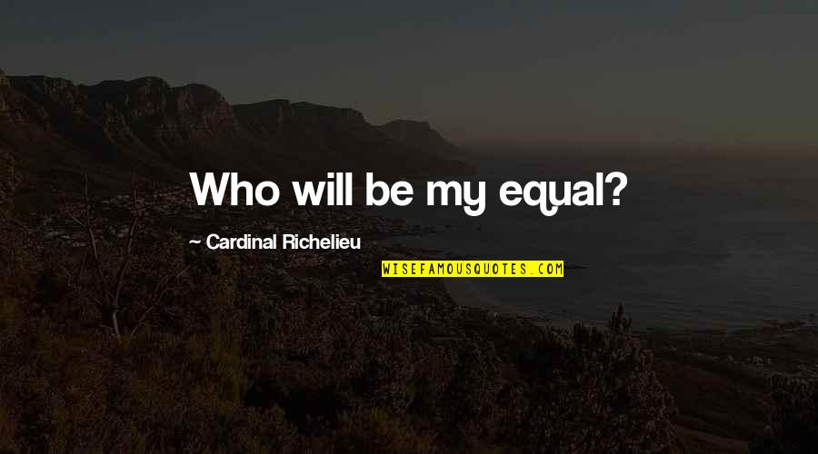 Cardinal Quotes By Cardinal Richelieu: Who will be my equal?