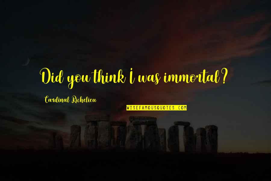 Cardinal Quotes By Cardinal Richelieu: Did you think I was immortal?