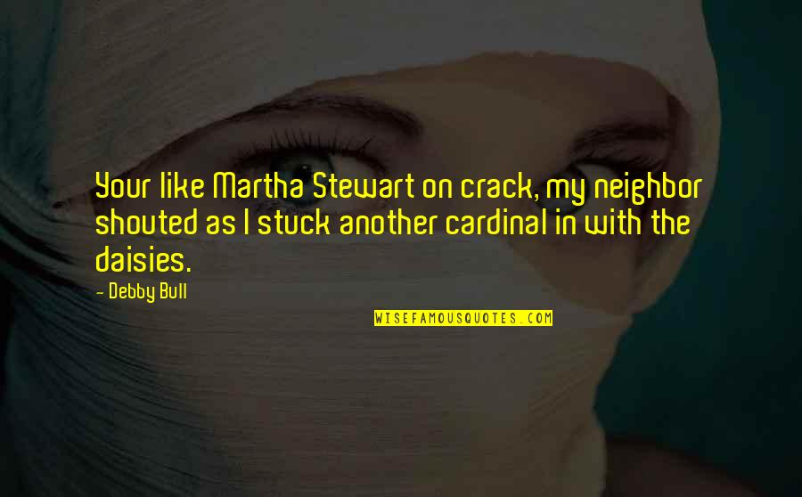 Cardinal Quotes By Debby Bull: Your like Martha Stewart on crack, my neighbor