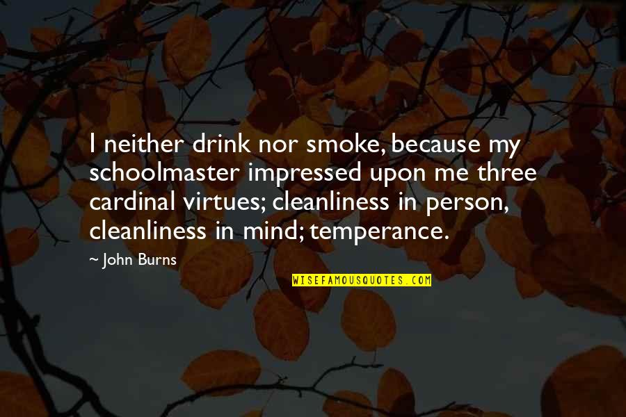 Cardinal Quotes By John Burns: I neither drink nor smoke, because my schoolmaster