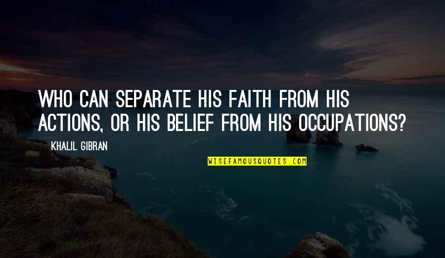 Cardinal Sin Quotes By Khalil Gibran: Who can separate his faith from his actions,