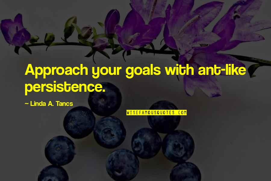 Cardinal Sin Quotes By Linda A. Tancs: Approach your goals with ant-like persistence.
