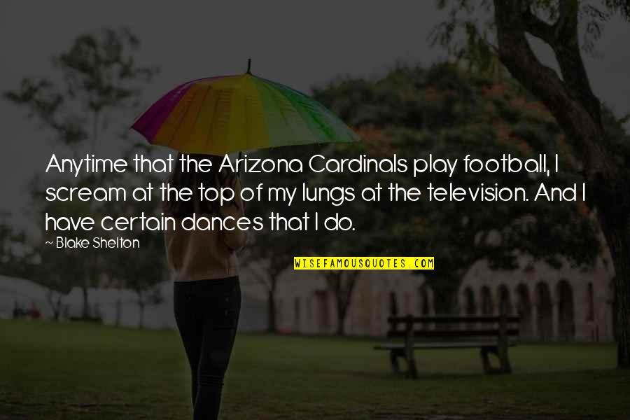 Cardinals Quotes By Blake Shelton: Anytime that the Arizona Cardinals play football, I