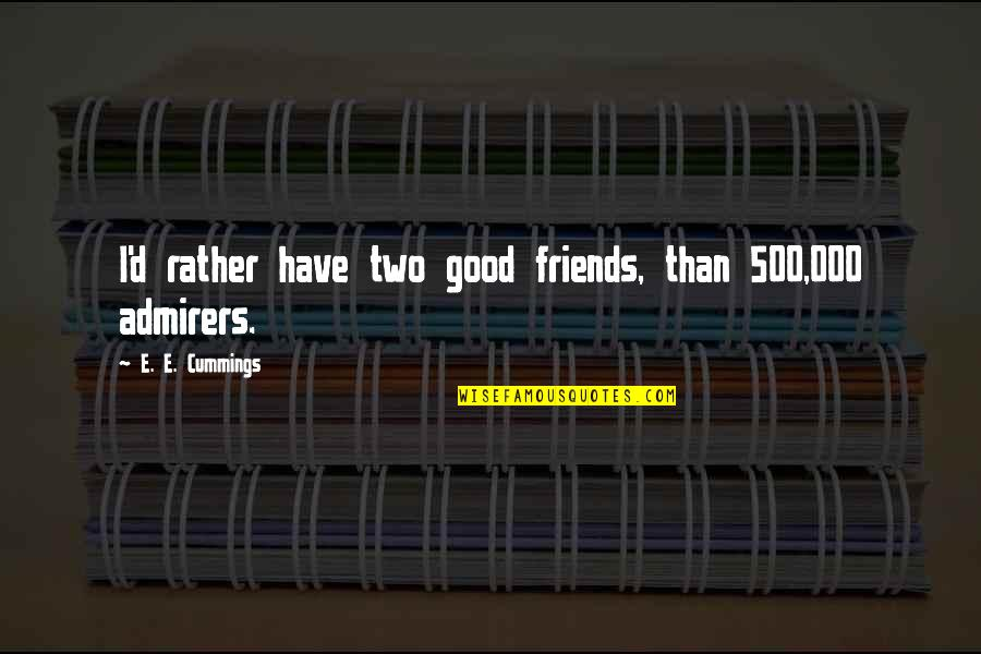 Cardinals Quotes By E. E. Cummings: I'd rather have two good friends, than 500,000