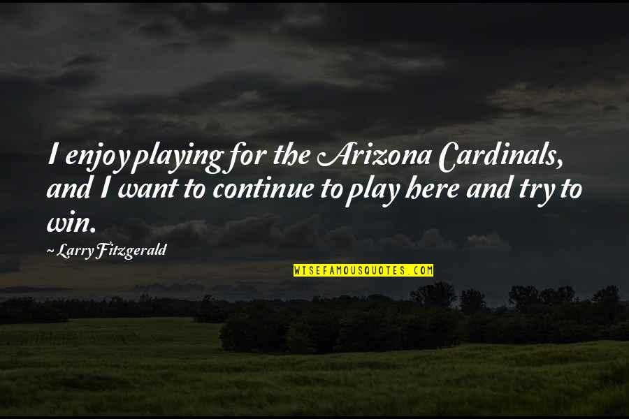 Cardinals Quotes By Larry Fitzgerald: I enjoy playing for the Arizona Cardinals, and