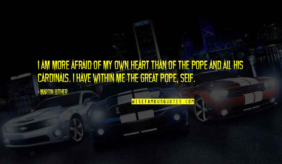 Cardinals Quotes By Martin Luther: I am more afraid of my own heart