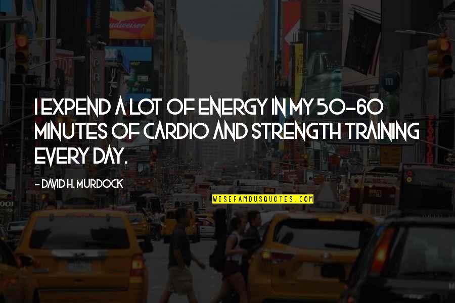 Cardio Day Quotes By David H. Murdock: I expend a lot of energy in my