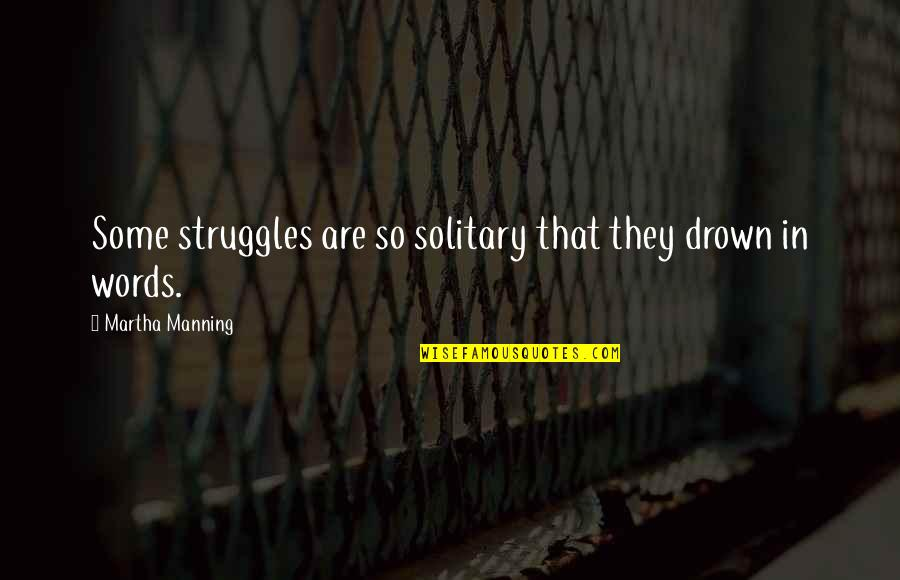 Cardiograms Quotes By Martha Manning: Some struggles are so solitary that they drown