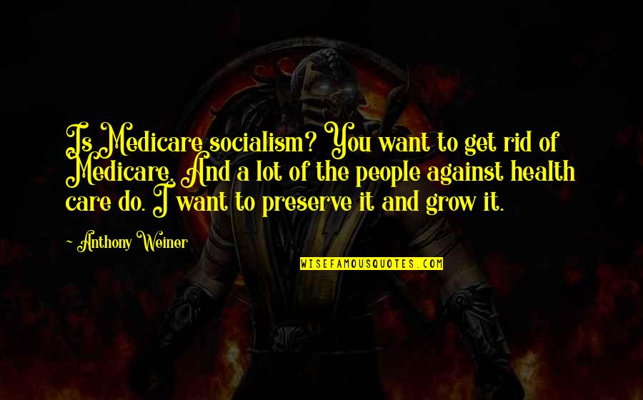 Care A Lot Quotes By Anthony Weiner: Is Medicare socialism? You want to get rid