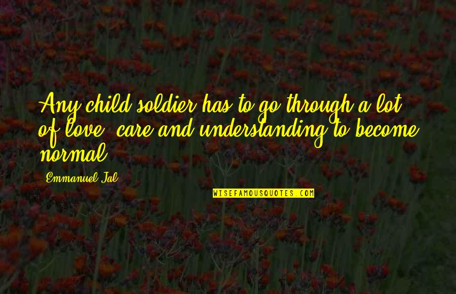 Care A Lot Quotes By Emmanuel Jal: Any child soldier has to go through a
