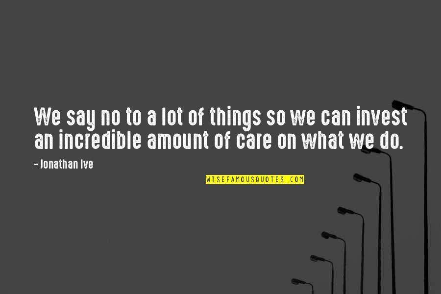 Care A Lot Quotes By Jonathan Ive: We say no to a lot of things