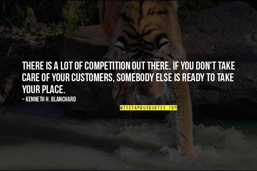 Care A Lot Quotes By Kenneth H. Blanchard: There is a lot of competition out there.