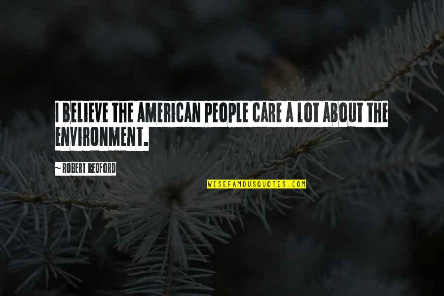 Care A Lot Quotes By Robert Redford: I believe the American people care a lot
