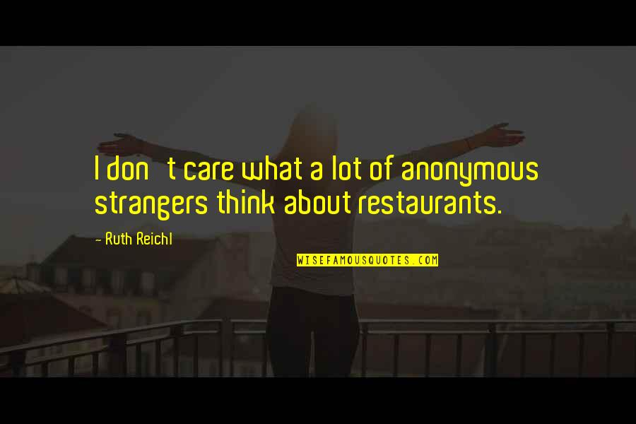 Care A Lot Quotes By Ruth Reichl: I don't care what a lot of anonymous