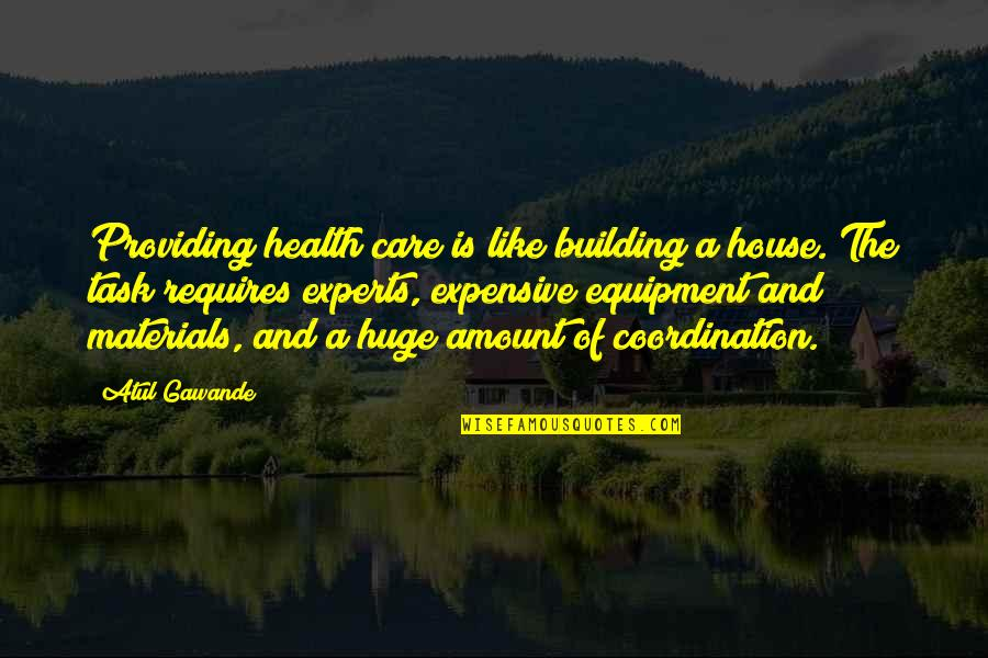 Care Coordination Quotes By Atul Gawande: Providing health care is like building a house.