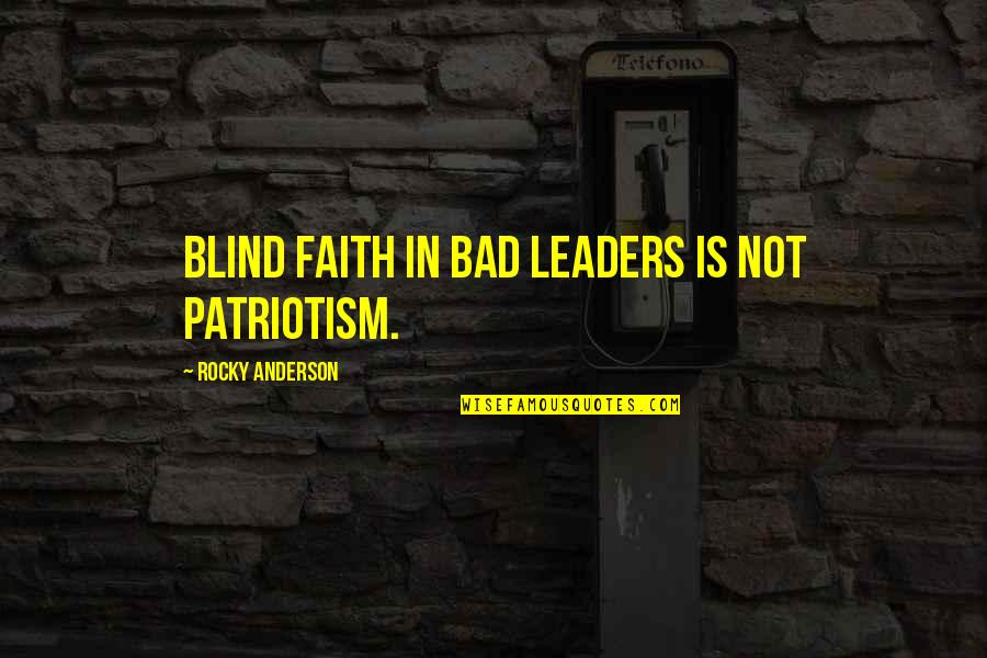 Care Coordination Quotes By Rocky Anderson: Blind faith in bad leaders is not patriotism.