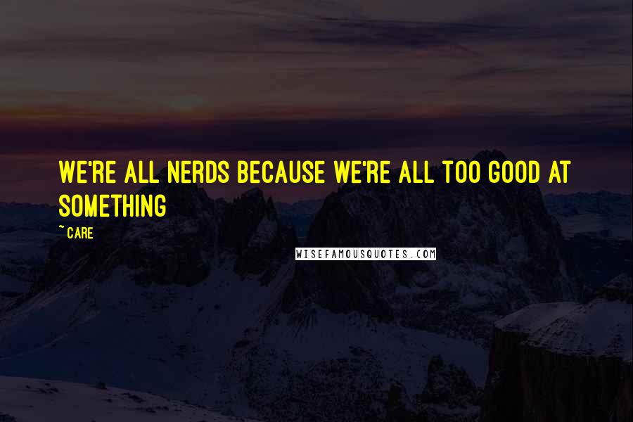 Care quotes: We're all nerds because we're all too good at something