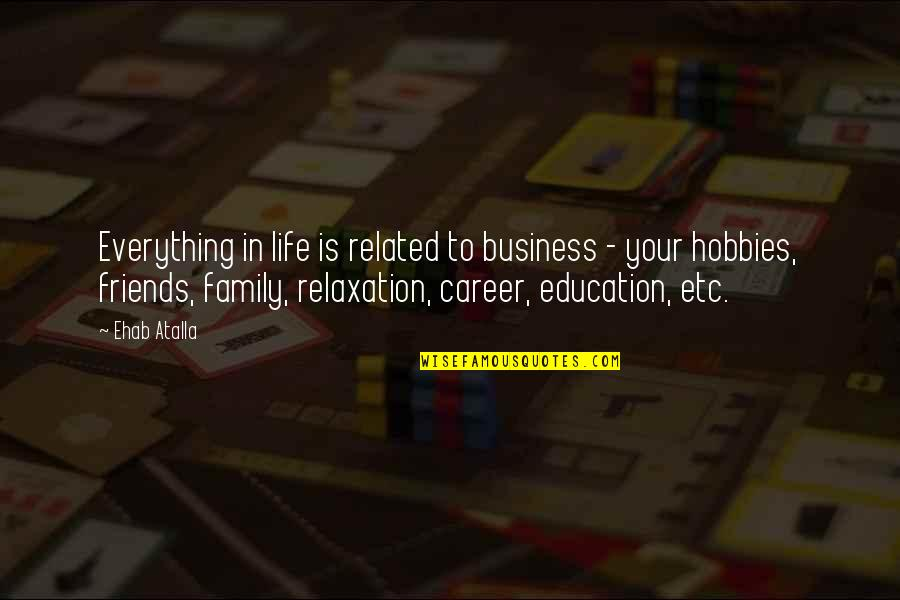 Career And Education Quotes By Ehab Atalla: Everything in life is related to business -