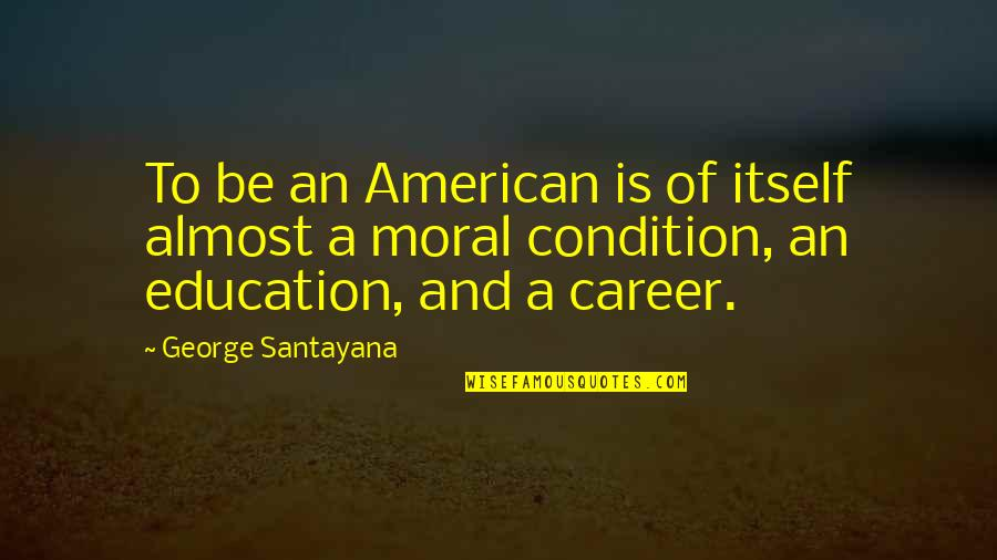 Career And Education Quotes By George Santayana: To be an American is of itself almost
