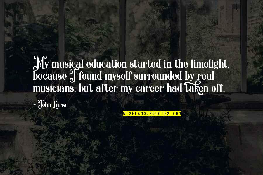Career And Education Quotes By John Lurie: My musical education started in the limelight, because