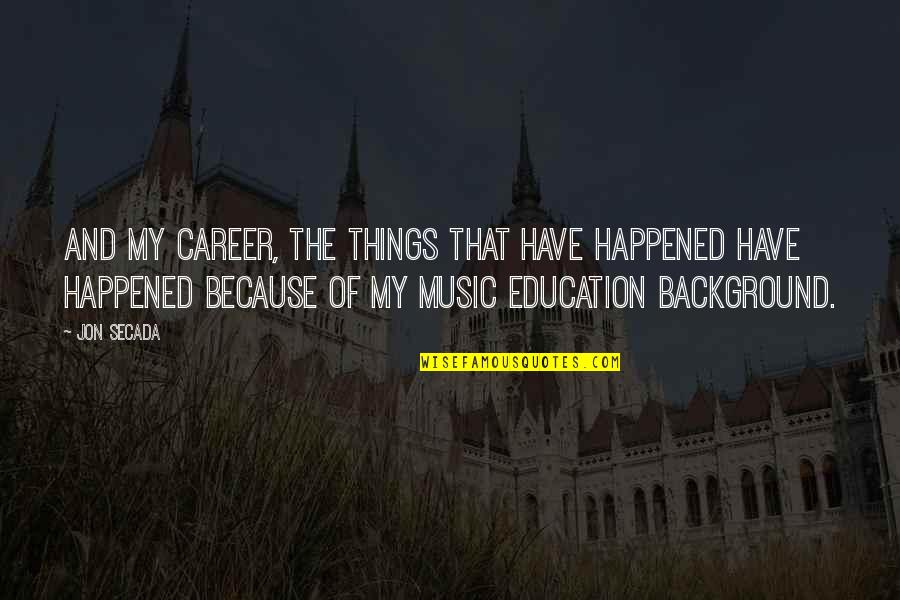 Career And Education Quotes By Jon Secada: And my career, the things that have happened